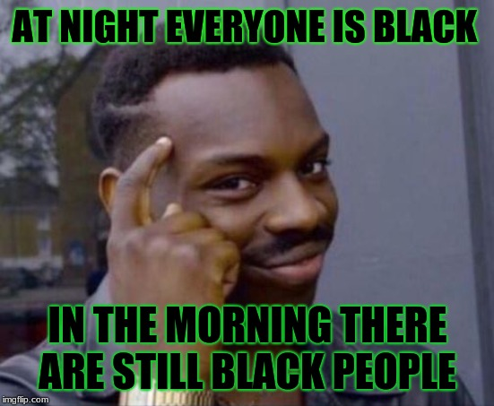 black guy pointing at head | AT NIGHT EVERYONE IS BLACK IN THE MORNING THERE ARE STILL BLACK PEOPLE | image tagged in black guy pointing at head | made w/ Imgflip meme maker