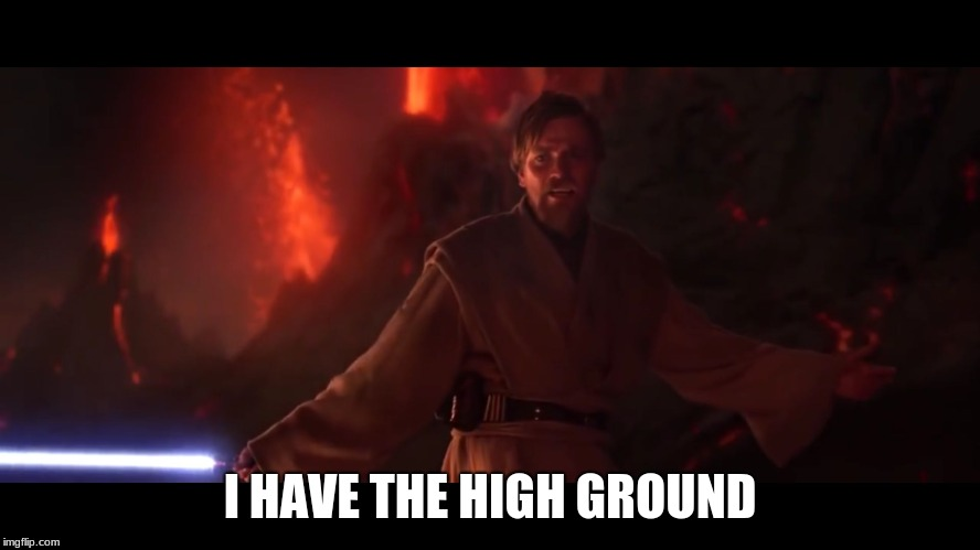 I have the high ground | I HAVE THE HIGH GROUND | image tagged in i have the high ground | made w/ Imgflip meme maker