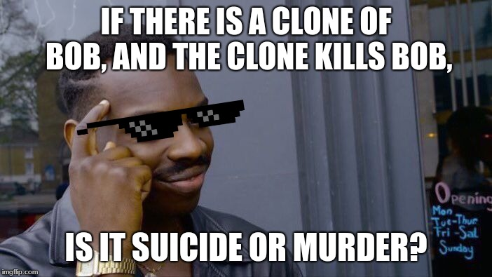 Roll Safe Think About It Meme | IF THERE IS A CLONE OF BOB, AND THE CLONE KILLS BOB, IS IT SUICIDE OR MURDER? | image tagged in memes,roll safe think about it | made w/ Imgflip meme maker