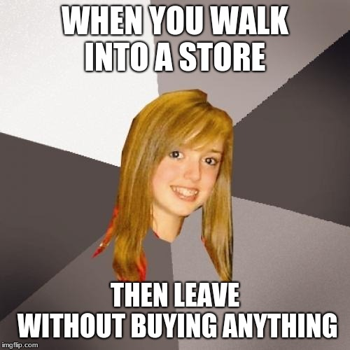 Musically Oblivious 8th Grader | WHEN YOU WALK INTO A STORE THEN LEAVE WITHOUT BUYING ANYTHING | image tagged in memes,musically oblivious 8th grader | made w/ Imgflip meme maker