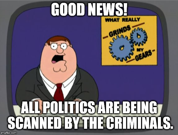 Peter Griffin News | GOOD NEWS! ALL POLITICS ARE BEING SCANNED BY THE CRIMINALS. | image tagged in memes,peter griffin news | made w/ Imgflip meme maker
