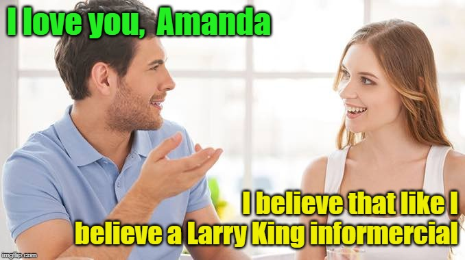 Larry King--Putting His Credibility As A Journalist On The Line By Doing Cheesy Infomercials | I love you,  Amanda I believe that like I  believe a Larry King informercial | image tagged in couple talking,love,larry king,infomercials,memes | made w/ Imgflip meme maker