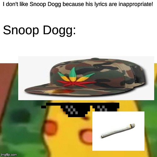 Surprised Pikachu |  I don't like Snoop Dogg because his lyrics are inappropriate! Snoop Dogg: | image tagged in memes,surprised pikachu | made w/ Imgflip meme maker