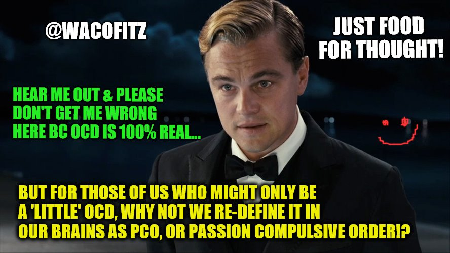 Leonardo diCaprio | HEAR ME OUT & PLEASE DON'T GET ME WRONG HERE BC OCD IS 100% REAL... BUT FOR THOSE OF US WHO MIGHT ONLY BE A 'LITTLE' OCD, WHY NOT WE RE-DEFI | image tagged in leonardo dicaprio | made w/ Imgflip meme maker