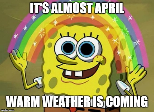Imagination Spongebob | IT'S ALMOST APRIL WARM WEATHER IS COMING | image tagged in memes,imagination spongebob | made w/ Imgflip meme maker