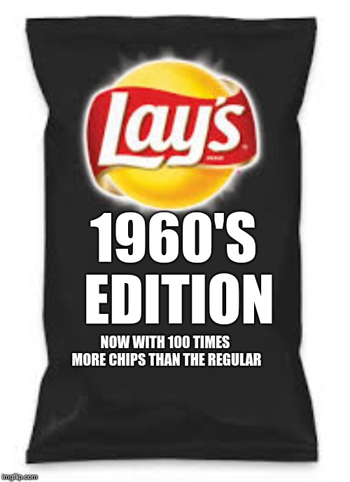 Lays Do Us A Flavor Blank Black | NOW WITH 100 TIMES MORE CHIPS THAN THE REGULAR 1960'S EDITION | image tagged in lays do us a flavor blank black | made w/ Imgflip meme maker