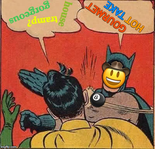 Cowpoke Slapping Robin | gorgeous house tramp? GOURMET HOT TAKE ? ? | image tagged in memes,batman slapping robin,cowboys,magic 8 ball,batman and robin,april fools day | made w/ Imgflip meme maker