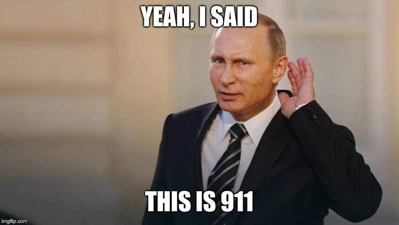Putin is listening to you | YEAH, I SAID THIS IS 911 | image tagged in putin is listening to you | made w/ Imgflip meme maker