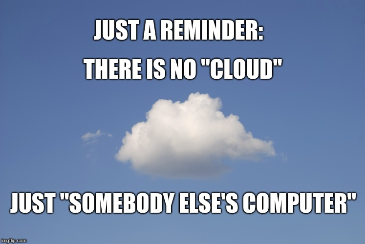 "No Cloud | JUST A REMINDER: JUST ""SOMEBODY ELSE'S COMPUTER"" THERE IS NO ""CLOUD"" 