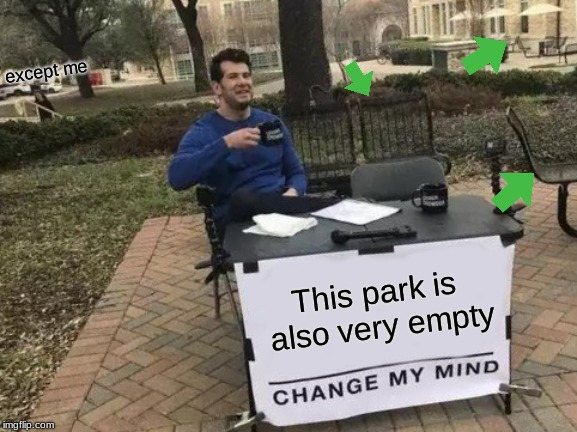 Empty | This park is also very empty except me | image tagged in memes,change my mind,empty,funny,lonely | made w/ Imgflip meme maker