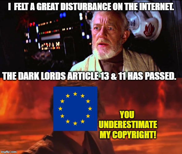 Art. 13 has passed |  I  FELT A GREAT DISTURBANCE ON THE INTERNET. THE DARK LORDS ARTICLE 13 & 11 HAS PASSED. YOU UNDERESTIMATE MY COPYRIGHT! | image tagged in obiwan,anakin skywalker,eu | made w/ Imgflip meme maker