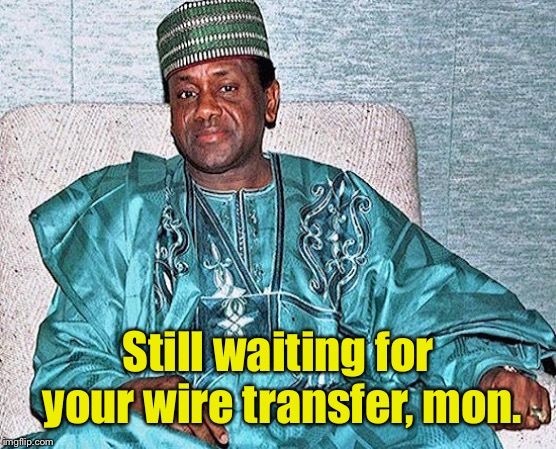 Nigerian Prince | Still waiting for your wire transfer, mon. | image tagged in nigerian prince | made w/ Imgflip meme maker