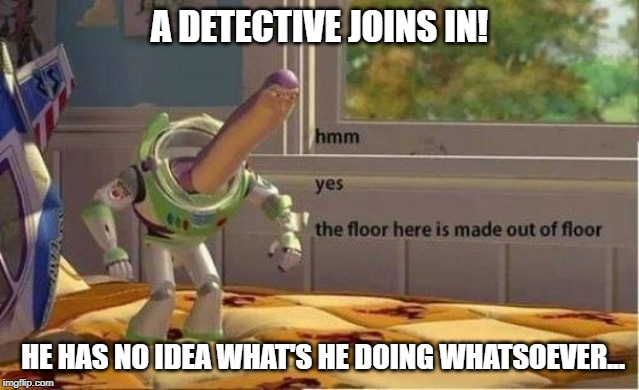 That acid must sure be tasty... | A DETECTIVE JOINS IN! HE HAS NO IDEA WHAT'S HE DOING WHATSOEVER... | image tagged in buzz lightyear,hmm,yes,the,the floor is,made out of floor | made w/ Imgflip meme maker