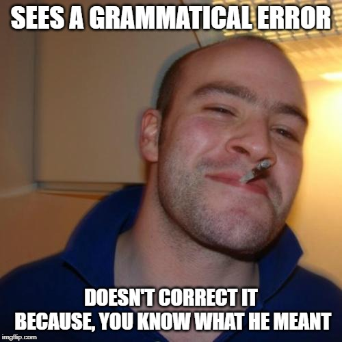 Good guy Greg meme created on 3/27/2019 | SEES A GRAMMATICAL ERROR DOESN'T CORRECT IT BECAUSE, YOU KNOW WHAT HE MEANT | image tagged in memes,good guy greg,spelling error,grammar | made w/ Imgflip meme maker