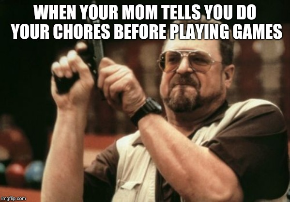 Am I The Only One Around Here Meme | WHEN YOUR MOM TELLS YOU DO YOUR CHORES BEFORE PLAYING GAMES | image tagged in memes,am i the only one around here | made w/ Imgflip meme maker