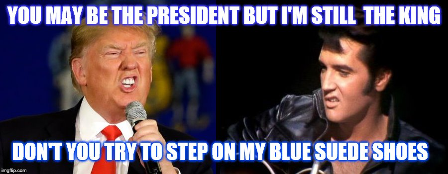 Don't step on my blue suede shoes just because you can't wear them | YOU MAY BE THE PRESIDENT BUT I'M STILL  THE KING DON'T YOU TRY TO STEP ON MY BLUE SUEDE SHOES | image tagged in trump,elvis | made w/ Imgflip meme maker