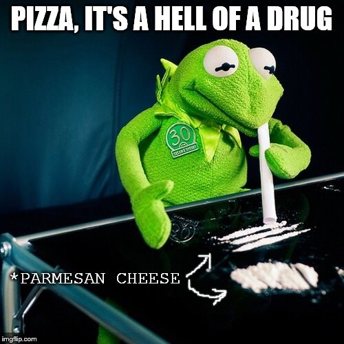 Kermit Cocaine | PIZZA, IT'S A HELL OF A DRUG *PARMESAN CHEESE | image tagged in kermit cocaine | made w/ Imgflip meme maker