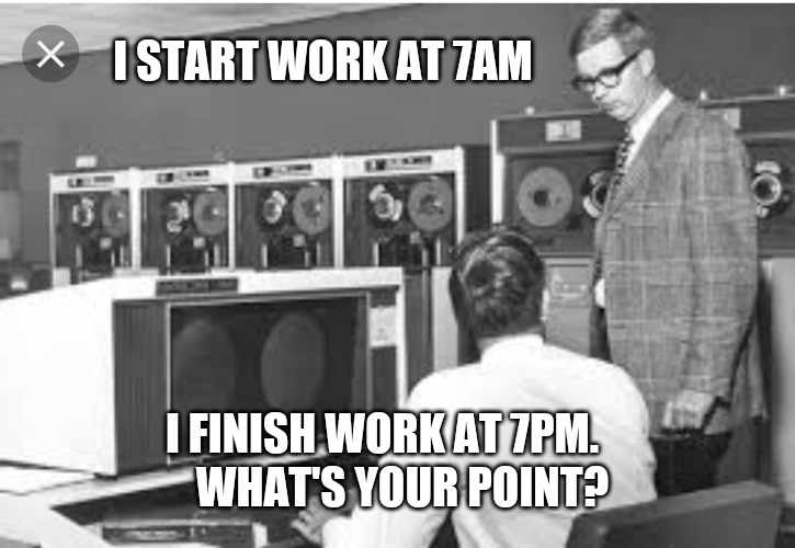 Early Bird bragger. So what? | I START WORK AT 7AM WHAT'S YOUR POINT? I FINISH WORK AT 7PM. | image tagged in funny memes,funny meme,at work,the office,office humor | made w/ Imgflip meme maker
