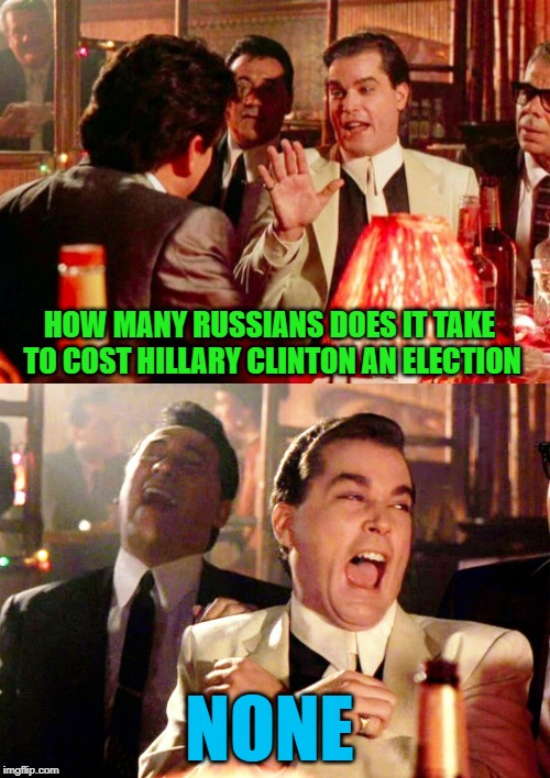 Such as it is... | HOW MANY RUSSIANS DOES IT TAKE TO COST HILLARY CLINTON AN ELECTION NONE | image tagged in memes,good fellas hilarious,russians,funny,clinton,politics | made w/ Imgflip meme maker