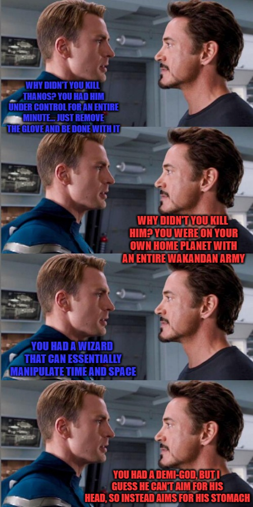 They still can't stand each other. | WHY DIDN'T YOU KILL THANOS? YOU HAD HIM UNDER CONTROL FOR AN ENTIRE MINUTE... JUST REMOVE THE GLOVE AND BE DONE WITH IT YOU HAD A DEMI-GOD,  | image tagged in captain america and ironman,thanos,avengers infinity war,captain america,ironman | made w/ Imgflip meme maker