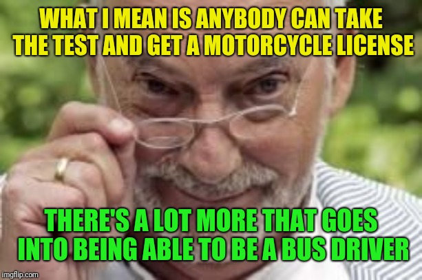 If you know what I mean | WHAT I MEAN IS ANYBODY CAN TAKE THE TEST AND GET A MOTORCYCLE LICENSE THERE'S A LOT MORE THAT GOES INTO BEING ABLE TO BE A BUS DRIVER | image tagged in if you know what i mean | made w/ Imgflip meme maker