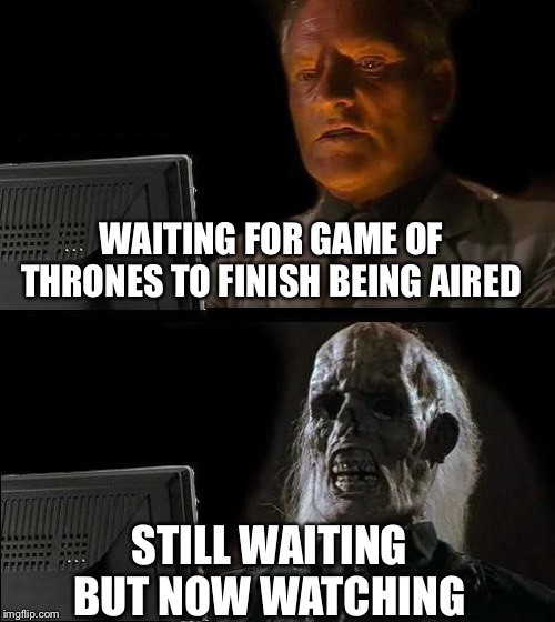 Ill Just Wait Here Meme | WAITING FOR GAME OF THRONES TO FINISH BEING AIRED STILL WAITING BUT NOW WATCHING | image tagged in memes,ill just wait here | made w/ Imgflip meme maker