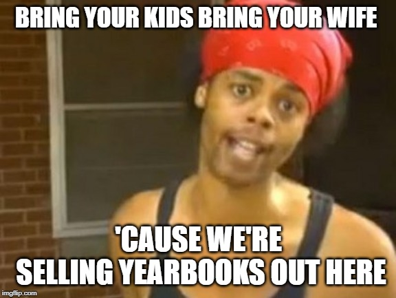 Hide Yo Kids Hide Yo Wife | BRING YOUR KIDS BRING YOUR WIFE 'CAUSE WE'RE SELLING YEARBOOKS OUT HERE | image tagged in memes,hide yo kids hide yo wife | made w/ Imgflip meme maker