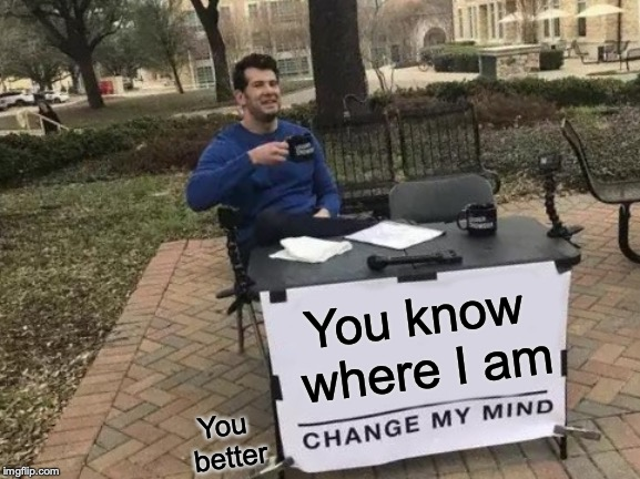 Change My Mind Meme | You know where I am You better | image tagged in memes,change my mind | made w/ Imgflip meme maker