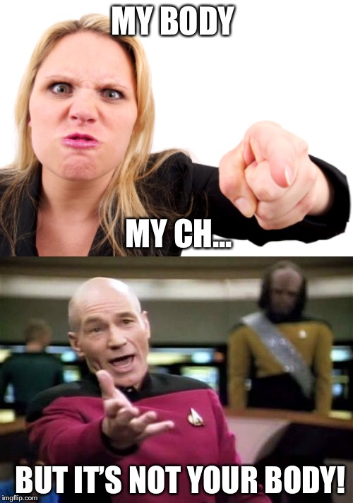 MY BODY MY CH... BUT IT'S NOT YOUR BODY! | image tagged in memes,picard wtf,angry feminist | made w/ Imgflip meme maker