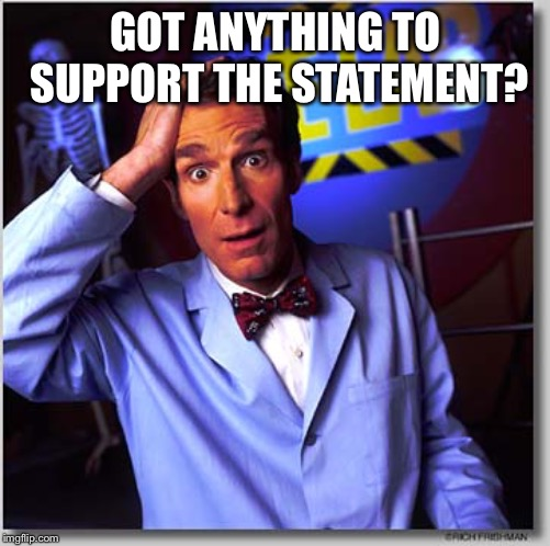 Bill Nye The Science Guy Meme | GOT ANYTHING TO SUPPORT THE STATEMENT? | image tagged in memes,bill nye the science guy | made w/ Imgflip meme maker