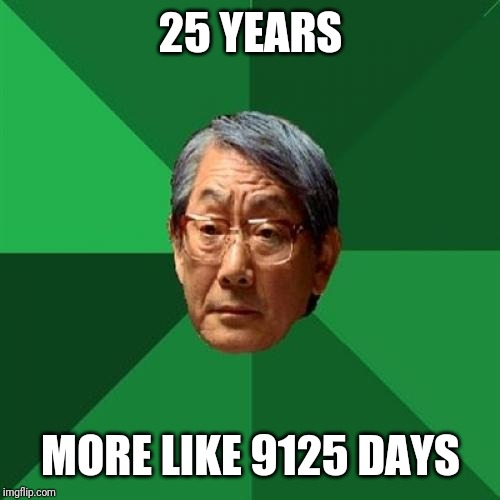 High Expectations Asian Father Meme | 25 YEARS MORE LIKE 9125 DAYS | image tagged in memes,high expectations asian father | made w/ Imgflip meme maker