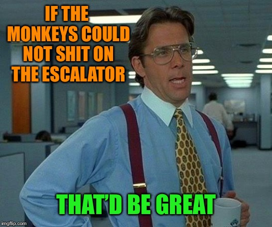 That Would Be Great Meme | IF THE MONKEYS COULD NOT SHIT ON THE ESCALATOR THAT'D BE GREAT | image tagged in memes,that would be great | made w/ Imgflip meme maker