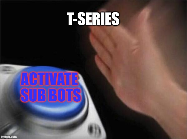 Blank Nut Button |  T-SERIES; ACTIVATE SUB BOTS | image tagged in memes,blank nut button | made w/ Imgflip meme maker