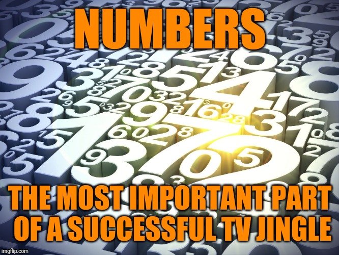 Numbers | NUMBERS THE MOST IMPORTANT PART OF A SUCCESSFUL TV JINGLE | image tagged in numbers | made w/ Imgflip meme maker