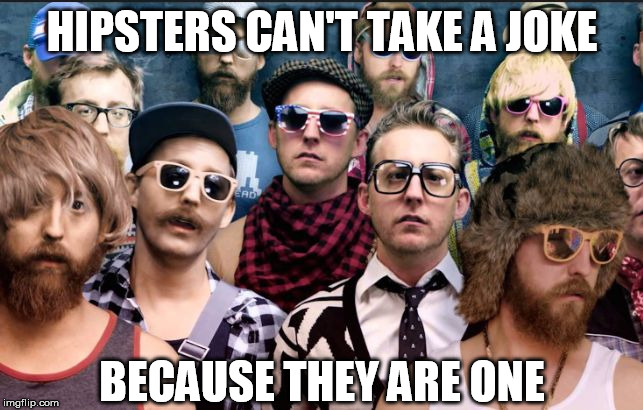 Hipsters are Dead | HIPSTERS CAN'T TAKE A JOKE BECAUSE THEY ARE ONE | image tagged in hipsters are dead,no sense of humor,bad joke,losers,pathetic | made w/ Imgflip meme maker