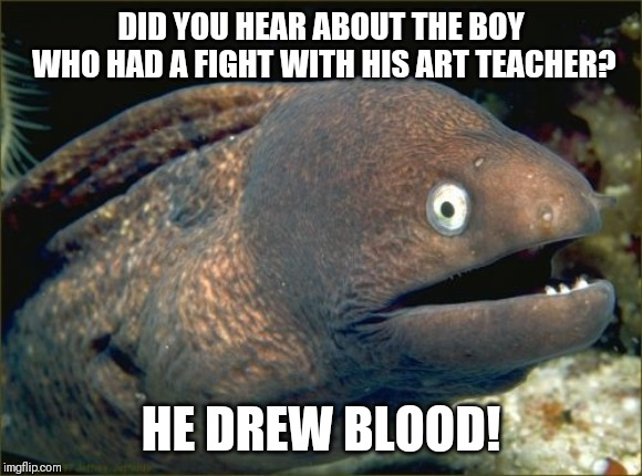 Have a fight with a teacher | DID YOU HEAR ABOUT THE BOY WHO HAD A FIGHT WITH HIS ART TEACHER? HE DREW BLOOD! | image tagged in memes,bad joke eel,teacher meme | made w/ Imgflip meme maker