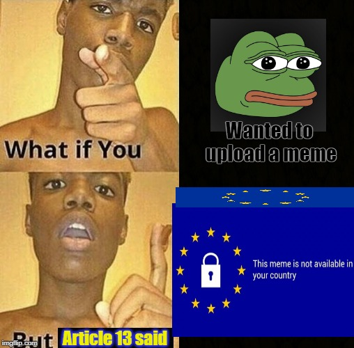 What if you wanted to upload a meme, but you're a European? | Wanted to upload a meme Article 13 said | image tagged in article 13,memes,copyright,what if you | made w/ Imgflip meme maker