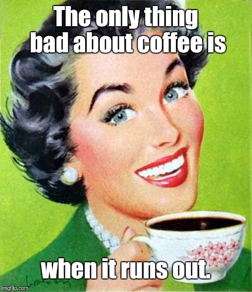 Coffee |  The only thing bad about coffee is; when it runs out. | image tagged in mom,coffee,memes | made w/ Imgflip meme maker