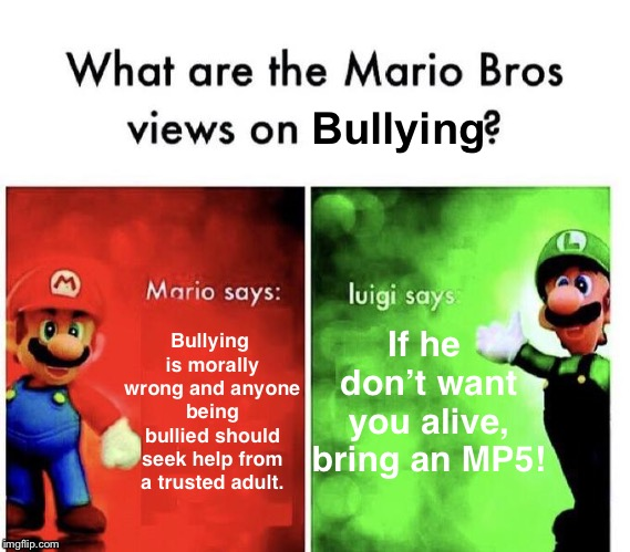 Well, that's one way to solve it. | Bullying is morally wrong and anyone being bullied should seek help from a trusted adult. If he don't want you alive, bring an MP5! Bullying | image tagged in mario bros views,bullying,memes | made w/ Imgflip meme maker