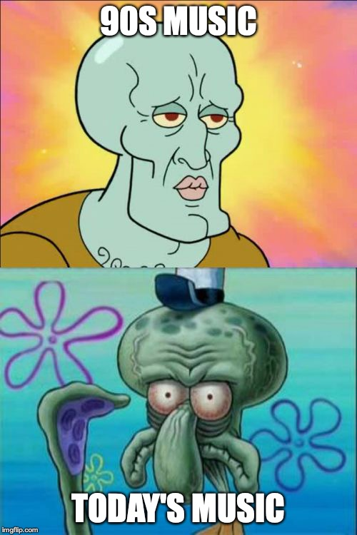 Squidward Meme | 90S MUSIC TODAY'S MUSIC | image tagged in memes,squidward | made w/ Imgflip meme maker