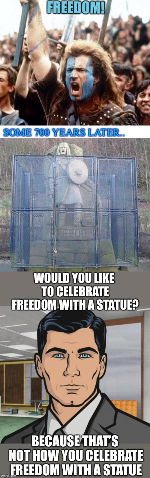 Great Scott, that's an ironic situation, William Wallace would be rolling in his grave  | FREEDOM! SOME 700 YEARS LATER.. WOULD YOU LIKE TO CELEBRATE FREEDOM WITH A STATUE? BECAUSE THAT'S NOT HOW YOU CELEBRATE FREEDOM WITH A STATU | image tagged in memes,archer,braveheart freedom,statue of liberty,or is it,jail | made w/ Imgflip meme maker