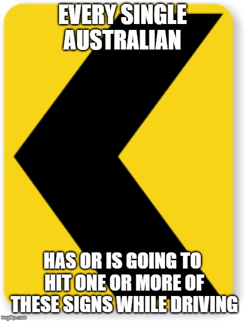 road signs | EVERY SINGLE AUSTRALIAN HAS OR IS GOING TO HIT ONE OR MORE OF THESE SIGNS WHILE DRIVING | image tagged in true story,funny memes,memes,australia,meanwhile in australia,funny road signs | made w/ Imgflip meme maker