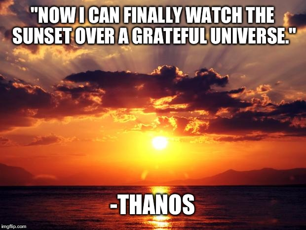 "Sunset | ""NOW I CAN FINALLY WATCH THE SUNSET OVER A GRATEFUL UNIVERSE."" -THANOS 