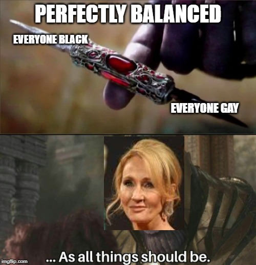 JK rowling logic | PERFECTLY BALANCED EVERYONE BLACK EVERYONE GAY | image tagged in thanos perfectly balanced meme template | made w/ Imgflip meme maker