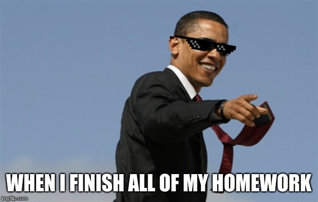 Cool Obama | WHEN I FINISH ALL OF MY HOMEWORK | image tagged in memes,cool obama | made w/ Imgflip meme maker