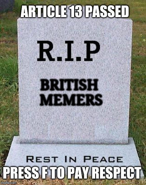 RIP headstone | BRITISH MEMERS ARTICLE 13 PASSED PRESS F TO PAY RESPECT | image tagged in rip headstone,memes,article 13,press f to pay respects | made w/ Imgflip meme maker