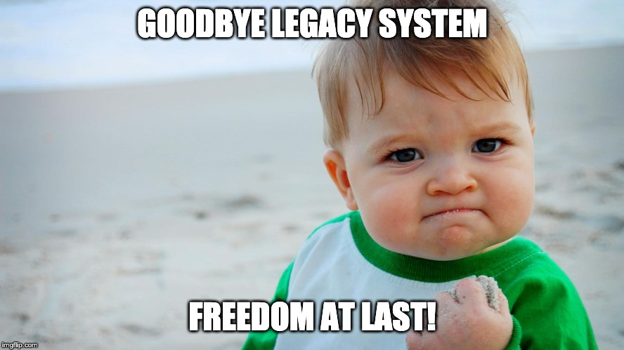 GOODBYE LEGACY SYSTEM FREEDOM AT LAST! | made w/ Imgflip meme maker