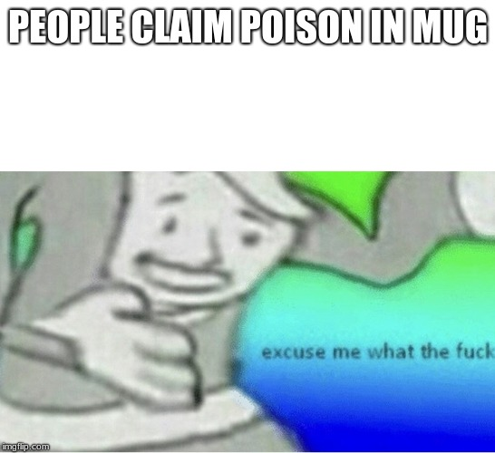 Excuse me wtf blank template | PEOPLE CLAIM POISON IN MUG | image tagged in excuse me wtf blank template | made w/ Imgflip meme maker