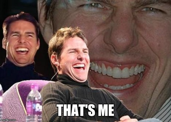 Tom Cruise laugh | THAT'S ME | image tagged in tom cruise laugh | made w/ Imgflip meme maker