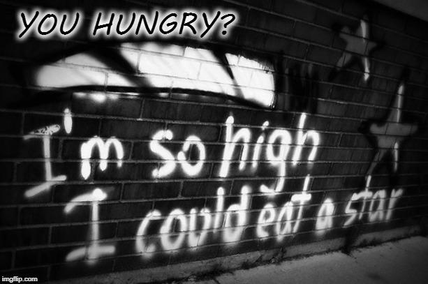 Would You Like to Swing on a Star? Carry Moonbeams Home in a Jar? | YOU HUNGRY? I'M SO HIGH I COULD EAT A STAR... | image tagged in vince vance,getting high,hunger,smoking weed,the munchies,graffiti | made w/ Imgflip meme maker